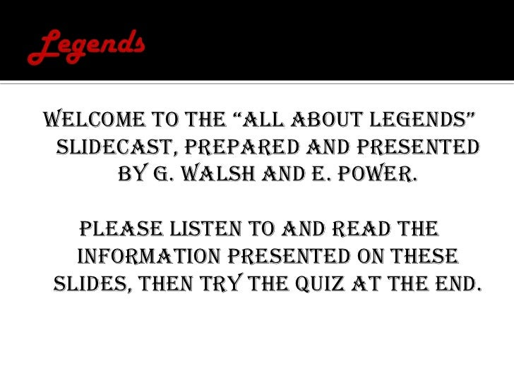 """Legends<br />Welcome to the """"All About LEGENDS"""" slidecast, prepared and presented by G. Walsh and E. Power.<br />Please li..."""