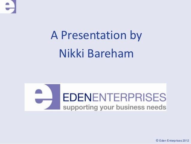 A Presentation by Nikki Bareham                    © Eden Enterprises 2012