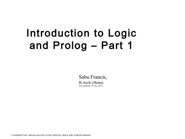Introduction to Logic and Prolog – Part 1 Sabu Francis, B.Arch (Hons) last modified: 27th Jan, 2014  *compiled from variou...
