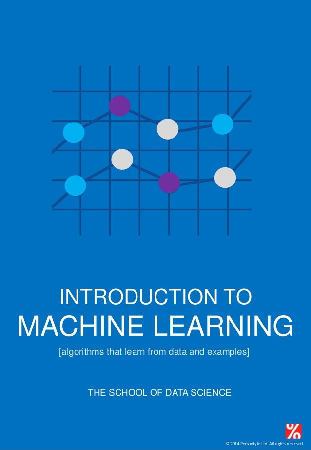 © 2014 Persontyle Ltd. All rights reserved. INTRODUCTION TO MACHINE LEARNING THE SCHOOL OF DATA SCIENCE [algorithms that l...