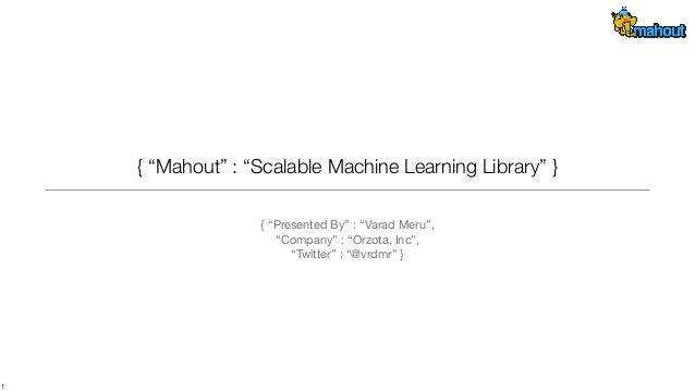 "{ ""Mahout"" : ""Scalable Machine Learning Library"" } { ""Presented By"" : ""Varad Meru"", ""Company"" : ""Orzota, Inc"", ""Twitter"" :..."