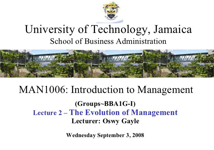MAN1006: Introduction to Management (Groups~BBA1G-I) Lecture 2 –  The Evolution of Management Lecturer: Oswy Gayle Wednesd...