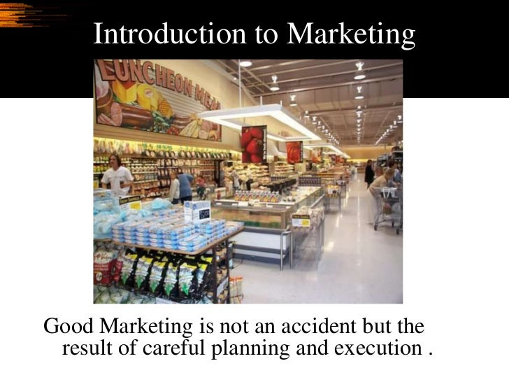 Introduction to Marketing     Good Marketing is not an accident but the  result of careful planning and execution .
