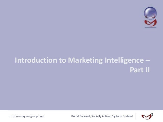 http://emagine-group.com Brand Focused, Socially Active, Digitally Enabled Introduction to Marketing Intelligence – Part II