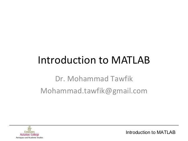 Introduction to MATLAB Introduction to MATLAB Dr. Mohammad Tawfik Mohammad.tawfik@gmail.com