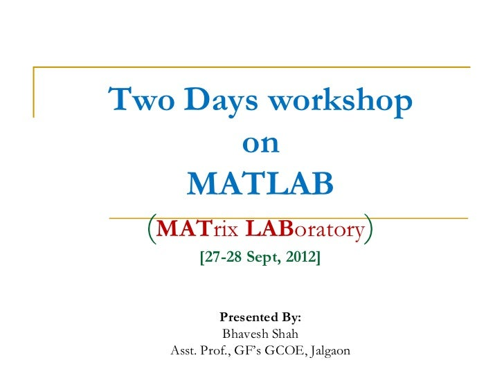 Two Days workshop         on    MATLAB  (MATrix LABoratory)        [27-28 Sept, 2012]             Presented By:           ...