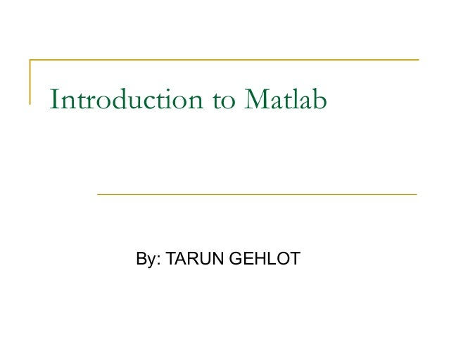 Introduction to Matlab  By: TARUN GEHLOT