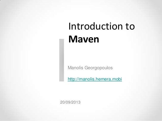 Introduction to Maven Manolis Georgopoulos http://manolis.hemera.mobi 20/09/2013