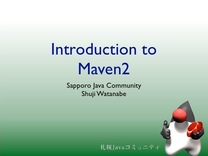 Introduction to     Maven2   Sapporo Java Community       Shuji Watanabe
