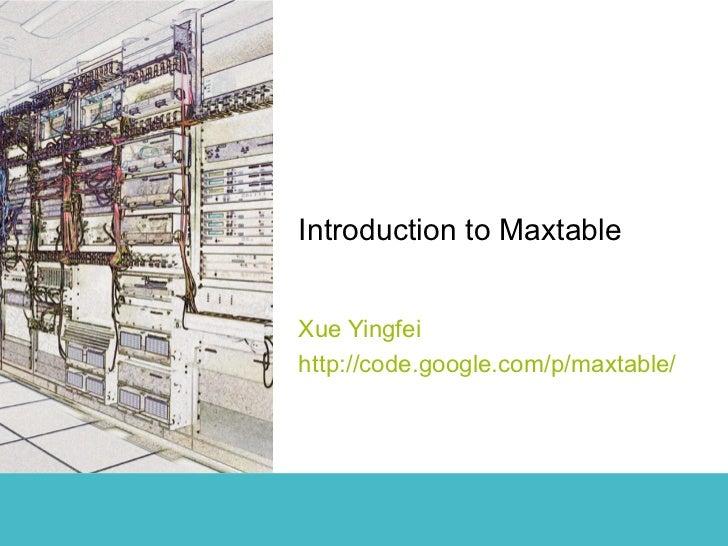 Introduction to MaxtableXue Yingfeihttp://code.google.com/p/maxtable/