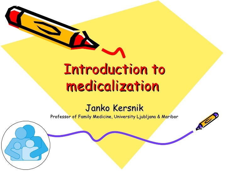 Introduction to medicalization  Janko Kersnik Professor of Family Medicine, University Ljubljana & Maribor