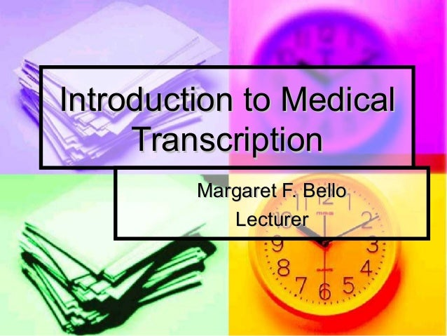 Introduction to MedicalIntroduction to Medical TranscriptionTranscription Margaret F. BelloMargaret F. Bello LecturerLectu...
