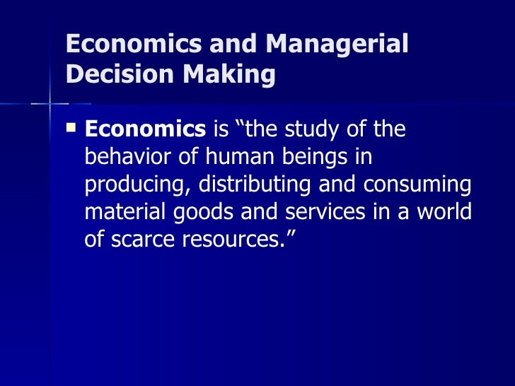 "Economics and Managerial  Decision Making <ul><li>Economics  is ""the study of the behavior of human beings in producing, d..."