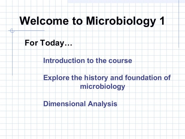 Welcome to Microbiology 1 For Today… Introduction to the course Explore the history and foundation of microbiology Dimensi...