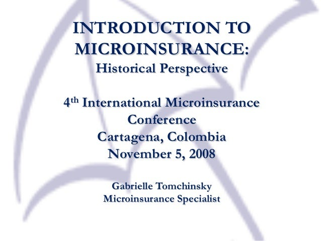 INTRODUCTION TO MICROINSURANCE: Historical Perspective 4th International Microinsurance Conference Cartagena, Colombia Nov...