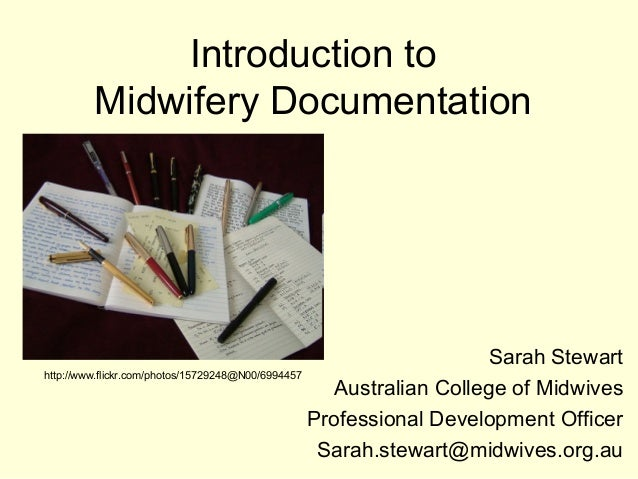 Introduction to Midwifery Documentation Sarah Stewart Australian College of Midwives Professional Development Officer Sara...
