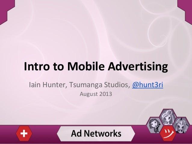Intro to Mobile Advertising Iain Hunter, Tsumanga Studios, @hunt3ri August 2013