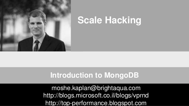 Scale Hacking Introduction to MongoDB moshe.kaplan@brightaqua.com http://blogs.microsoft.co.il/blogs/vprnd http://top-perf...