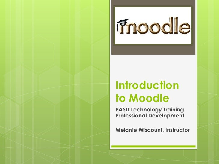 Introduction to Moodle<br />PASD Technology Training Professional Development<br />Melanie Wiscount, Instructor <br />