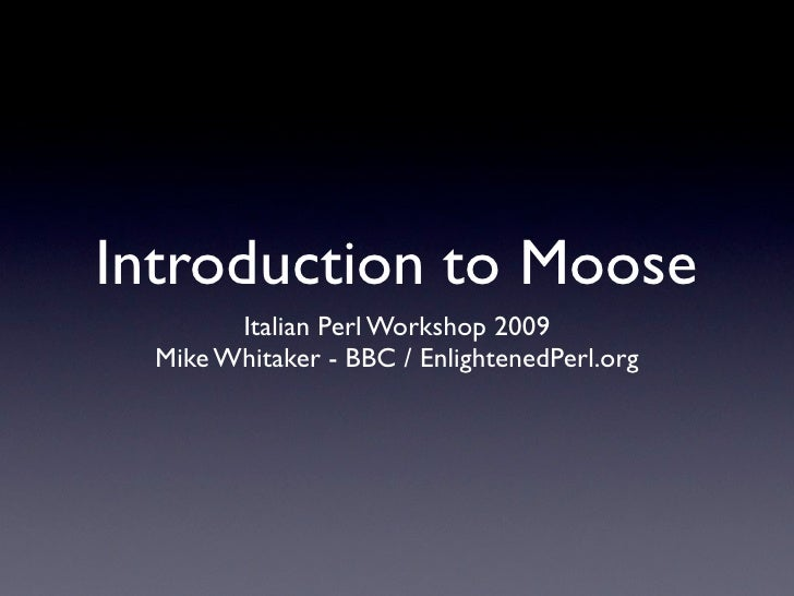 Introduction to Moose         Italian Perl Workshop 2009   Mike Whitaker - BBC / EnlightenedPerl.org