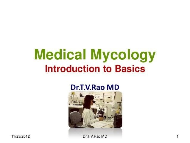 Medical Mycology              Introduction to Basics                   Dr.T.V.Rao MD11/23/2012            Dr.T.V.Rao MD    1