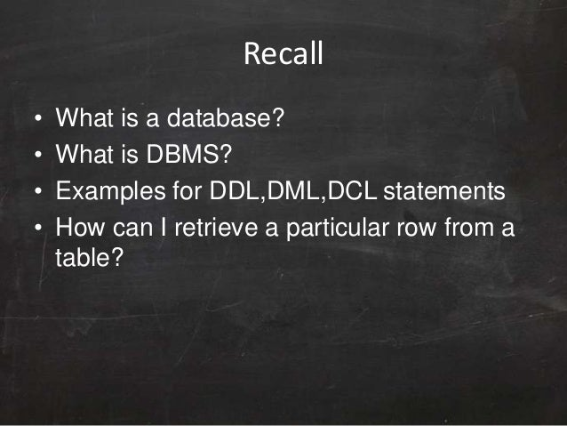Recall • What is a database? • What is DBMS? • Examples for DDL,DML,DCL statements • How can I retrieve a particular row f...