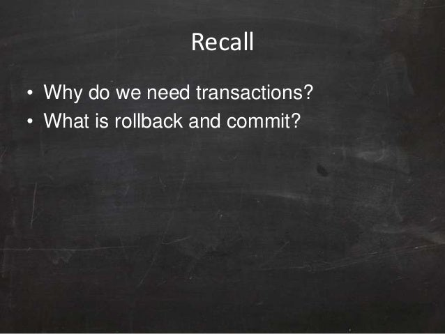 Recall • Why do we need transactions? • What is rollback and commit?