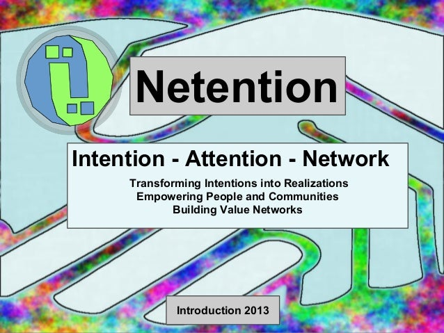 Netention Intention - Attention - Network Transforming Intentions into Realizations Empowering People and Communities Buil...
