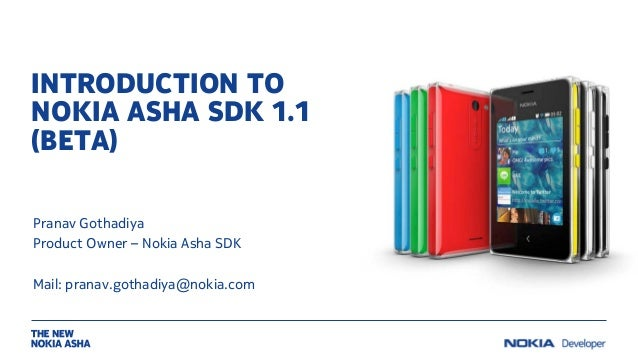 INTRODUCTION TO NOKIA ASHA SDK 1.1 (BETA) Pranav Gothadiya Product Owner – Nokia Asha SDK Mail: pranav.gothadiya@nokia.com