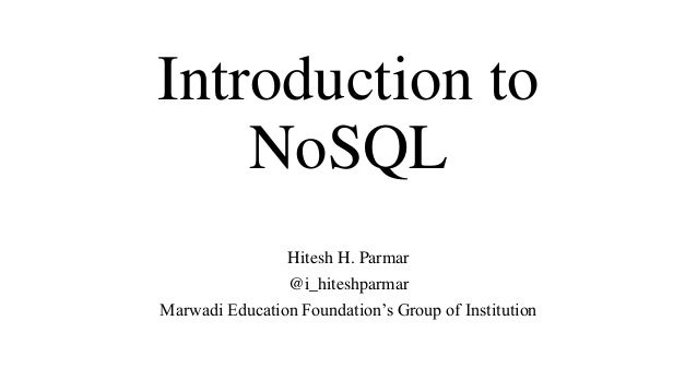 Introduction to NoSQL Hitesh H. Parmar @i_hiteshparmar Marwadi Education Foundation's Group of Institution