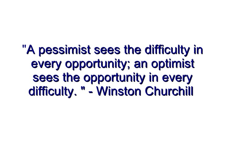 """"""" A pessimist sees the difficulty in every opportunity; an optimist sees the opportunity in every difficulty. """" ..."""