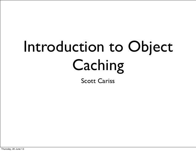 Introduction to ObjectCachingScott CarissThursday, 20 June 13