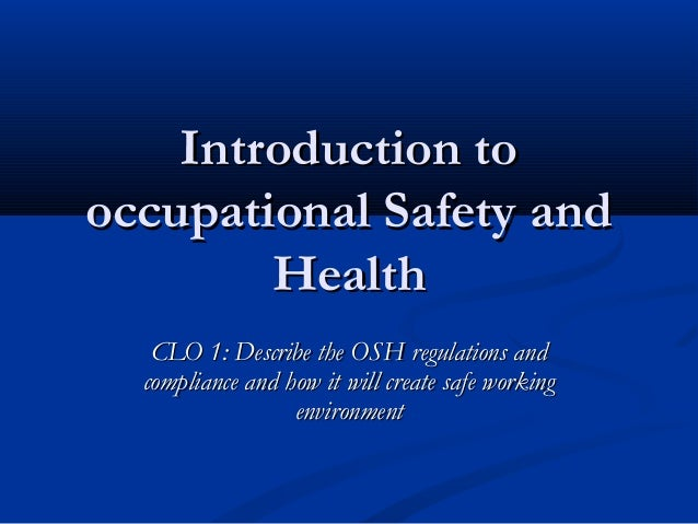 Introduction tooccupational Safety and        Health   CLO 1: Describe the OSH regulations and  compliance and how it will...