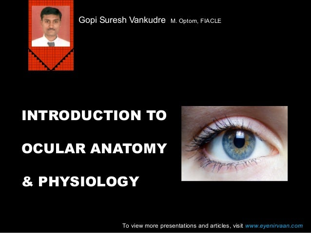 Gopi Suresh Vankudre  M. Optom, FIACLE  INTRODUCTION TO OCULAR ANATOMY & PHYSIOLOGY To view more presentations and article...