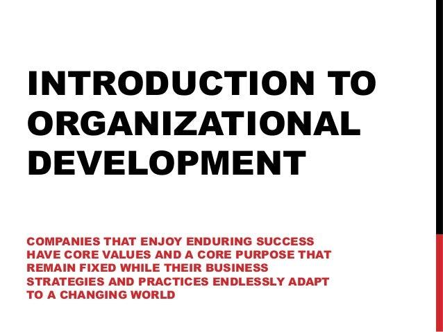 INTRODUCTION TOORGANIZATIONALDEVELOPMENTCOMPANIES THAT ENJOY ENDURING SUCCESSHAVE CORE VALUES AND A CORE PURPOSE THATREMAI...