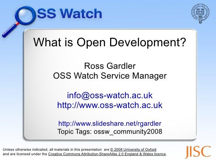 What is Open Development? Ross Gardler OSS Watch Service Manager [email_address] http://www.oss-watch.ac.uk http://www.sli...