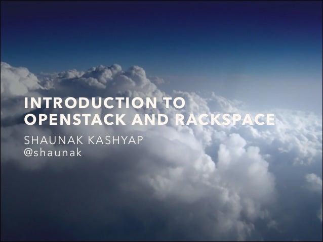 INTRODUCTION TO OPENSTACK AND RACKSPACE SHAUNAK KASHYAP @shaunak