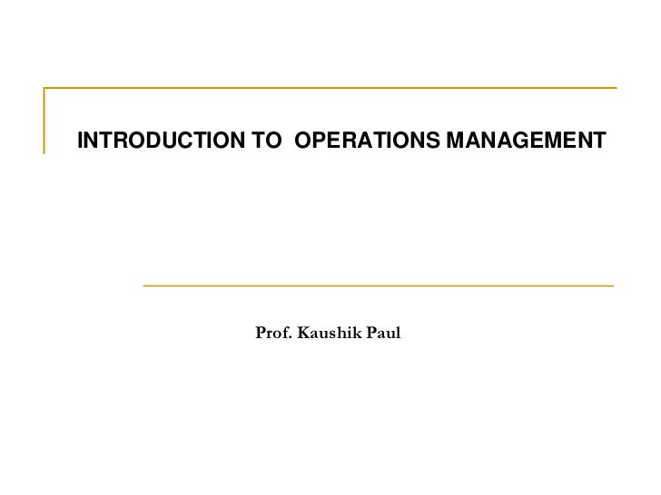 INTRODUCTION TO  OPERATIONS MANAGEMENT<br />Prof. Kaushik Paul<br />