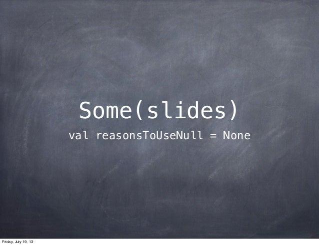 Some(slides) val reasonsToUseNull = None Friday, July 19, 13