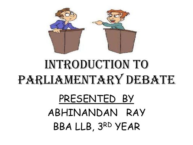 INTRODUCTION TO PARLIAMENTARY DEBATE PRESENTED BY ABHINANDAN RAY BBA LLB, 3RD YEAR