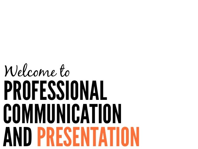 AND PRESENTATION Welcome to PROFESSIONAL COMMUNICATION