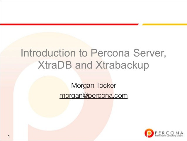 Introduction to Percona Server, XtraDB and Xtrabackup Morgan Tocker morgan@percona.com 1