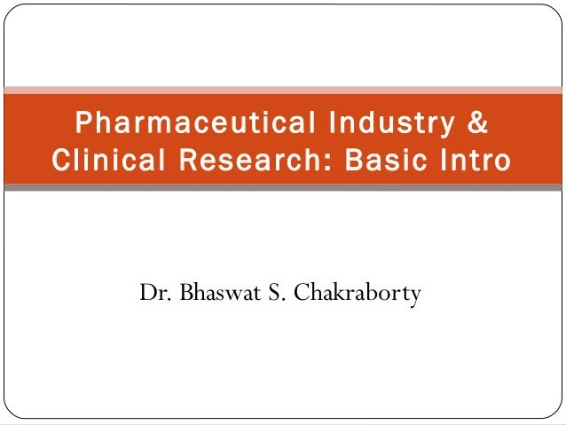 Pharmaceutical Industr y &Clinical Research: Basic Intro     Dr. Bhaswat S. Chakraborty