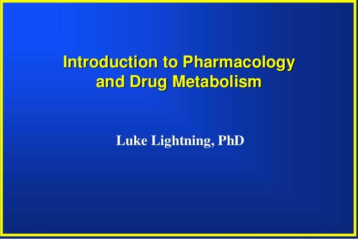 Introduction to Pharmacology     and Drug Metabolism      Luke Lightning, PhD
