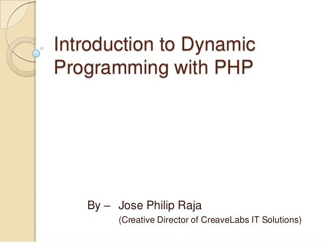 Introduction to Dynamic Programming with PHP By – Jose Philip Raja (Creative Director of CreaveLabs IT Solutions)