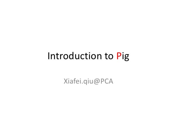 Introduction to Pig<br />Xiafei.qiu@PCA<br />