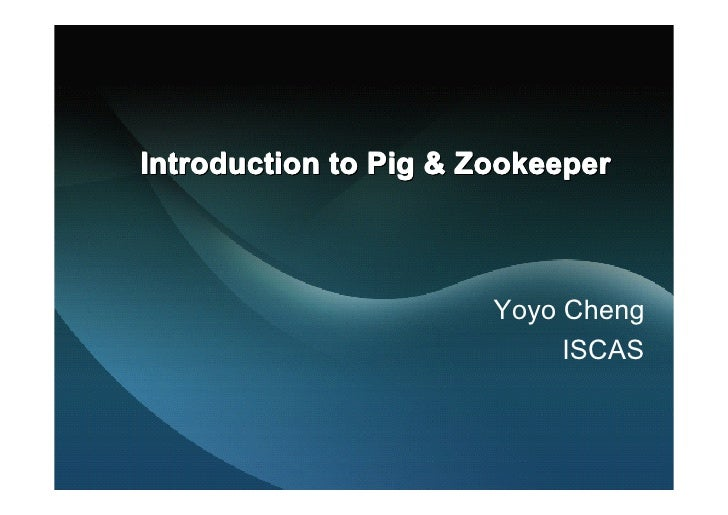 Introduction to Pig & Zookeeper                           Yoyo Cheng                             ISCAS