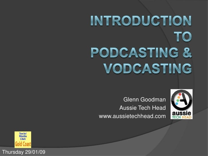 Introductionto PODCASTING &VODCASTING<br />Glenn Goodman<br />Aussie Tech Head<br />www.aussietechhead.com<br />Thursday 2...