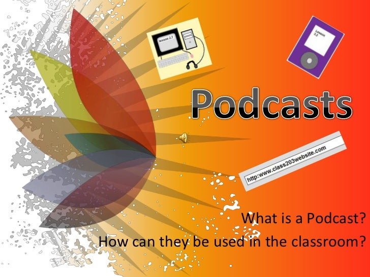 Podcasts<br />What is a Podcast? <br />How can they be used in the classroom?<br />