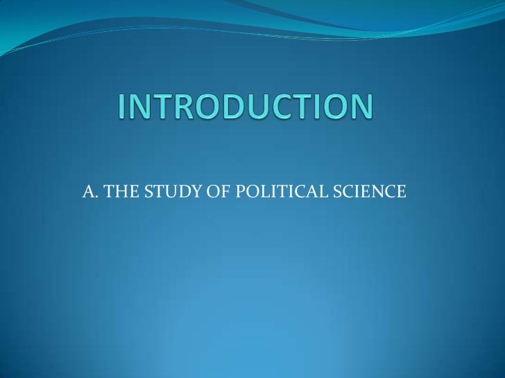 INTRODUCTION<br />A. THE STUDY OF POLITICAL SCIENCE<br />